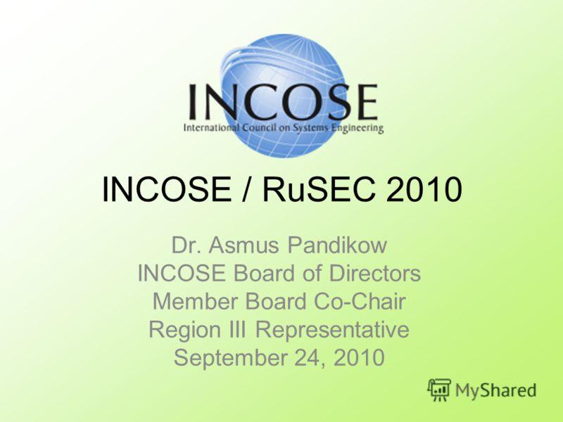 Dr. Asmus Pandikow INCOSE Board of Directors Member Board Co-Chair Region III Representative September 24, 2010 INCOSE / RuSEC 2010