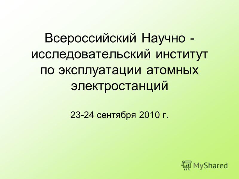 Всероссийский Научно - исследовательский институт по эксплуатации атомных электростанций 23-24 сентября 2010 г.
