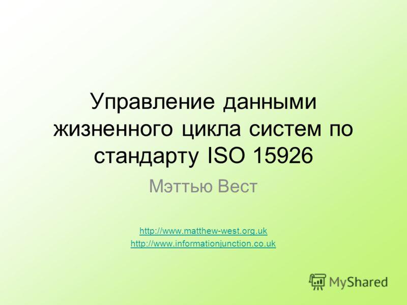 Управление данными жизненного цикла систем по стандарту ISO 15926 Мэттью Вест http://www.matthew-west.org.uk http://www.informationjunction.co.uk