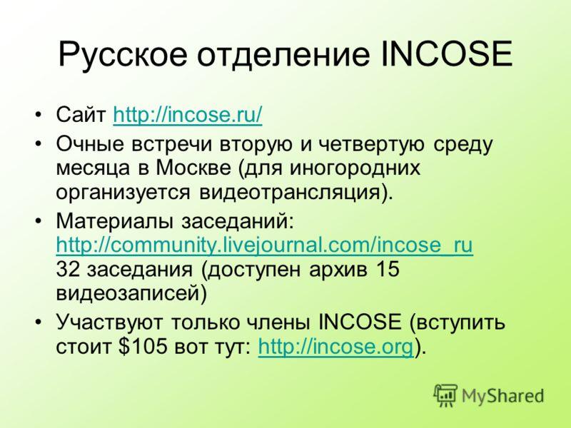 Русское отделение INCOSE Сайт http://incose.ru/http://incose.ru/ Очные встречи вторую и четвертую среду месяца в Москве (для иногородних организуется видеотрансляция). Материалы заседаний: http://community.livejournal.com/incose_ru 32 заседания (дост