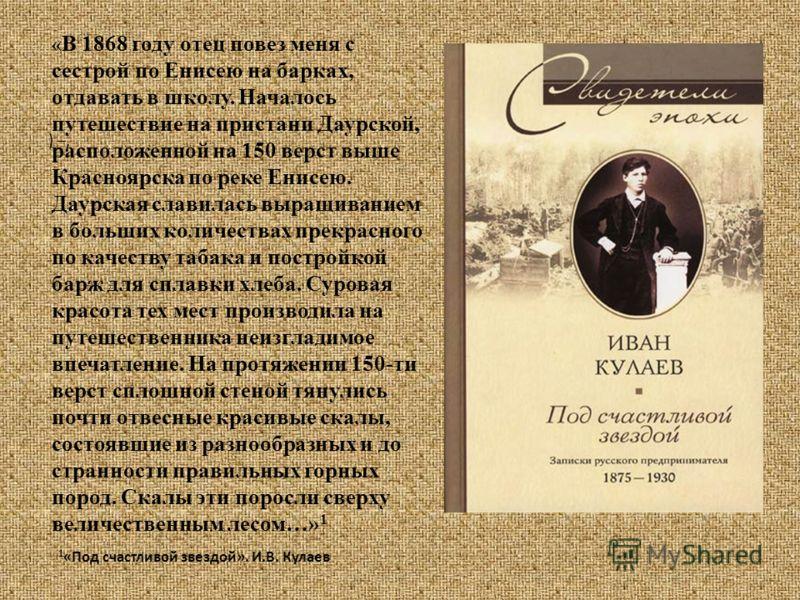) –, « В 1868 году отец повез меня с сестрой по Енисею на барках, отдавать в школу. Началось путешествие на пристани Даурской, расположенной на 150 верст выше Красноярска по реке Енисею. Даурская славилась выращиванием в больших количествах прекрасно