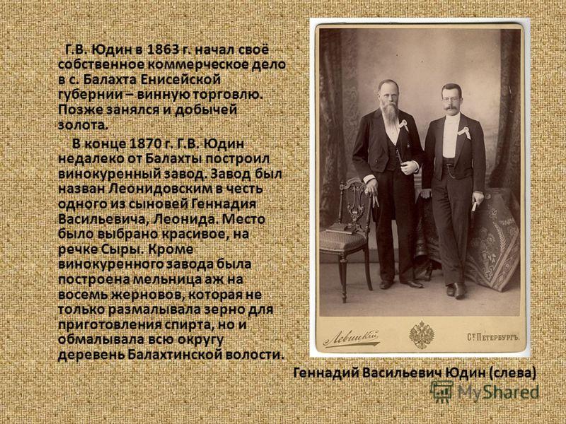 Геннадий Васильевич Юдин (слева) Г.В. Юдин в 1863 г. начал своё собственное коммерческое дело в с. Балахта Енисейской губернии – винную торговлю. Позже занялся и добычей золота. В конце 1870 г. Г.В. Юдин недалеко от Балахты построил винокуренный заво