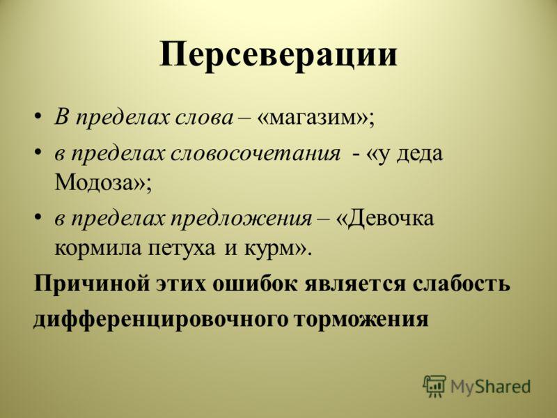 Персеверации В пределах слова – «магазим»; в пределах словосочетания - «у деда Модоза»; в пределах предложения – «Девочка кормила петуха и курм». Причиной этих ошибок является слабость дифференцировочного торможения