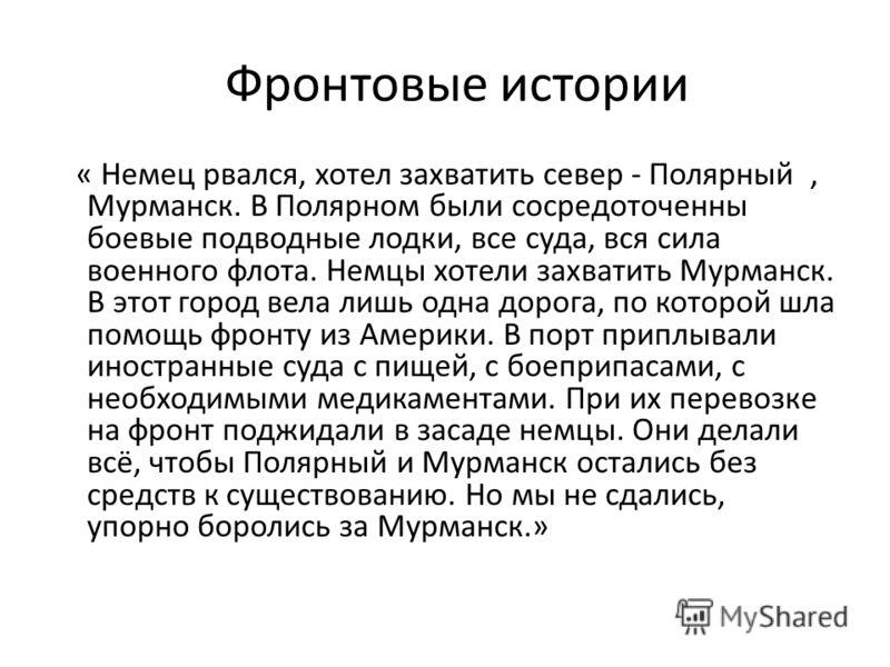 Фронтовые истории « Немец рвался, хотел захватить север - Полярный, Мурманск. В Полярном были сосредоточенны боевые подводные лодки, все суда, вся сила военного флота. Немцы хотели захватить Мурманск. В этот город вела лишь одна дорога, по которой шл