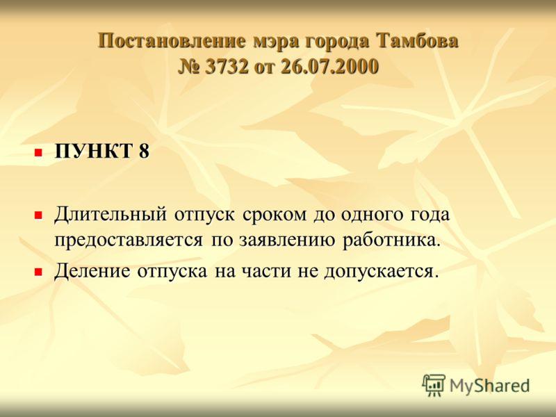 Постановление мэра города Тамбова 3732 от 26.07.2000 ПУНКТ 8 ПУНКТ 8 Длительный отпуск сроком до одного года предоставляется по заявлению работника. Длительный отпуск сроком до одного года предоставляется по заявлению работника. Деление отпуска на ча