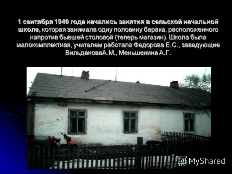 1 сентября 1940 года начались занятия в сельской начальной школе, которая занимала одну половину барака, расположенного напротив бывшей столовой (теперь магазин). Школа была малокомплектная, учителем работала Федорова Е.С., заведующие ВильдановаА.М.,