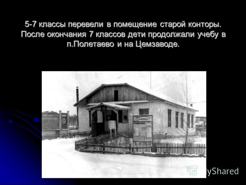 5-7 классы перевели в помещение старой конторы. После окончания 7 классов дети продолжали учебу в п.Полетаево и на Цемзаводе.