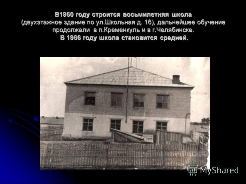 В1960 году строится восьмилетняя школа (двухэтажное здание по ул.Школьная д. 16), дальнейшее обучение продолжали в п.Кременкуль и в г.Челябинске. В 1966 году школа становится средней.