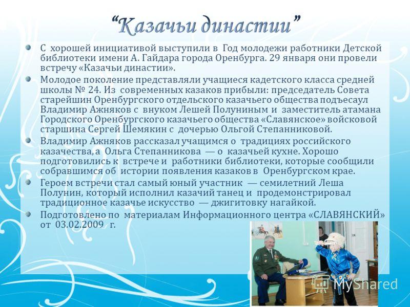 С хорошей инициативой выступили в Год молодежи работники Детской библиотеки имени А. Гайдара города Оренбурга. 29 января они провели встречу «Казачьи династии». Молодое поколение представляли учащиеся кадетского класса средней школы 24. Из современны