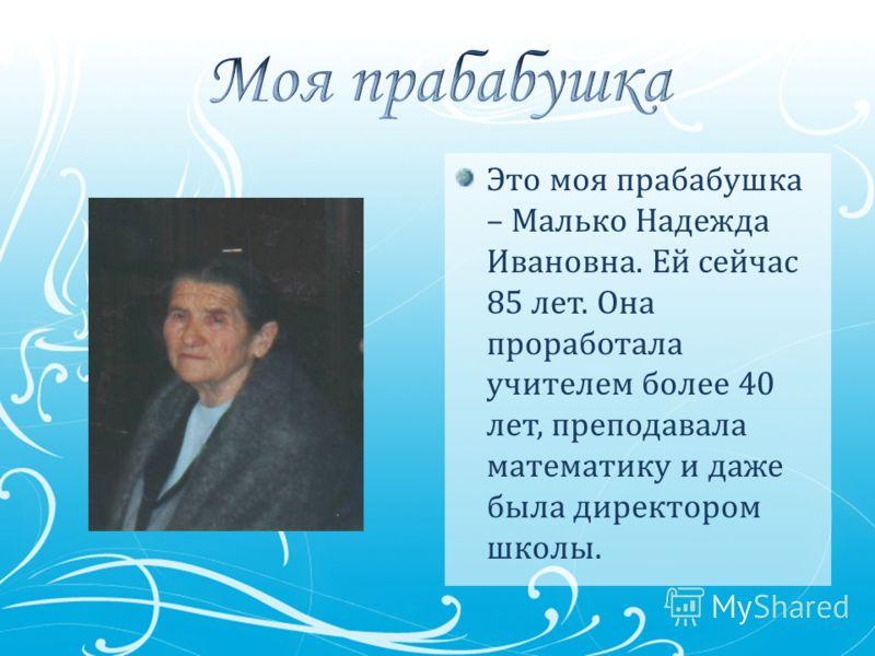 Это моя прабабушка – Малько Надежда Ивановна. Ей сейчас 85 лет. Она проработала учителем более 40 лет, преподавала математику и даже была директором школы.