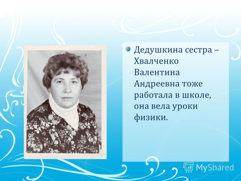 Дедушкина сестра – Хвалченко Валентина Андреевна тоже работала в школе, она вела уроки физики.