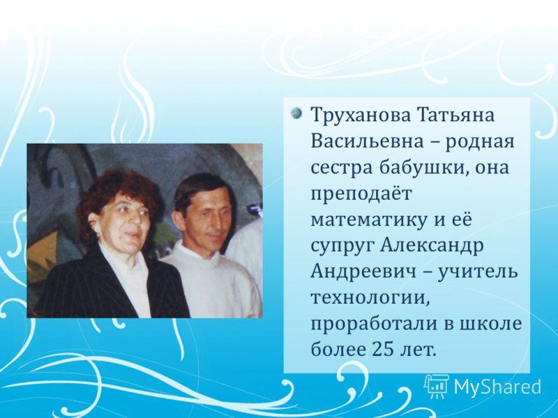 Труханова Татьяна Васильевна – родная сестра бабушки, она преподаёт математику и её супруг Александр Андреевич – учитель технологии, проработали в школе более 25 лет.