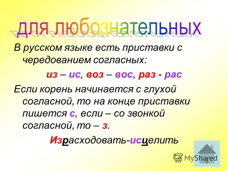 В русском языке есть приставки с чередованием согласных: из – ис, воз – вос, раз - рас Если корень начинается с глухой согласной, то на конце приставки пишется с, если – со звонкой согласной, то – з. Израсходовать-исцелить