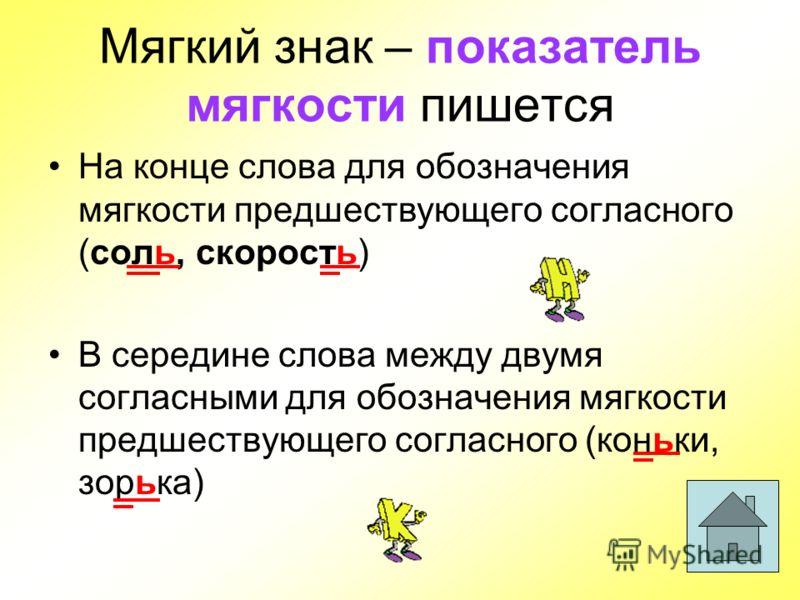 Мягкий знак – показатель мягкости пишется На конце слова для обозначения мягкости предшествующего согласного (соль, скорость) В середине слова между двумя согласными для обозначения мягкости предшествующего согласного (коньки, зорька)
