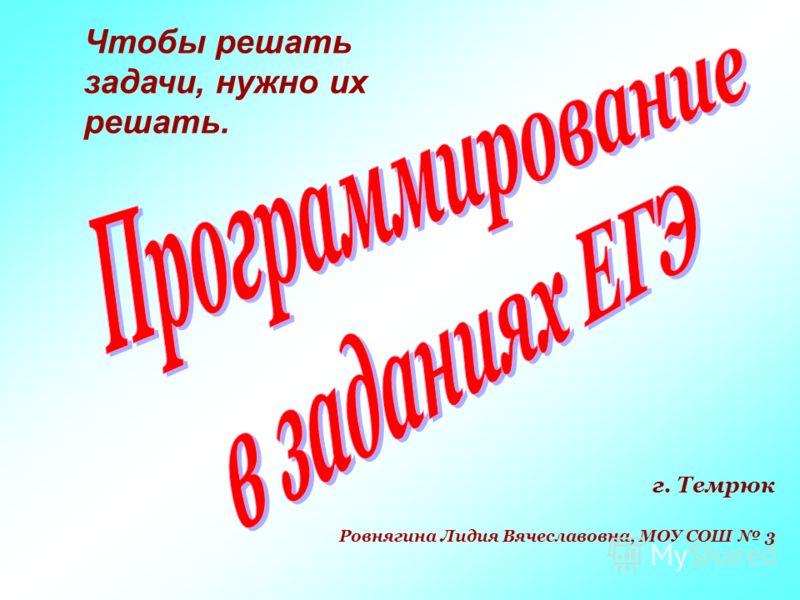 г. Темрюк Ровнягина Лидия Вячеславовна, МОУ СОШ 3 Чтобы решать задачи, нужно их решать.