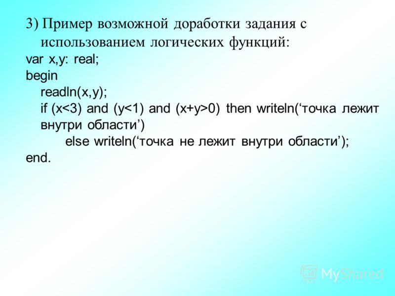 3) Пример возможной доработки задания с использованием логических функций: var x,y: real; begin readln(x,y); if (x 0) then writeln(точка лежит внутри области) else writeln(точка не лежит внутри области); end.
