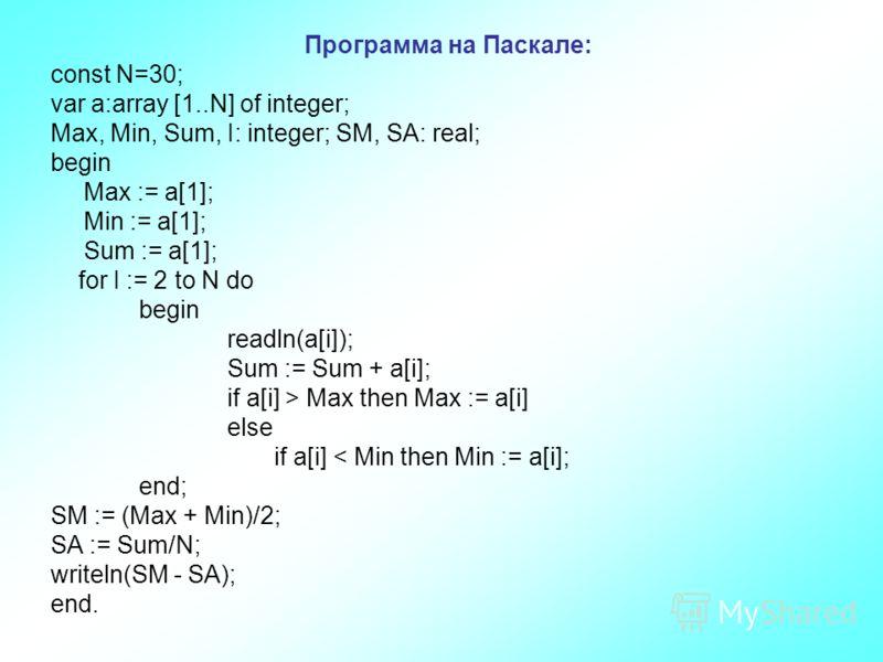Программа на Паскале: сonst N=30; var a:array [1..N] of integer; Max, Min, Sum, I: integer; SM, SA: real; begin Max := a[1]; Min := a[1]; Sum := a[1]; for I := 2 to N do begin readln(a[i]); Sum := Sum + a[i]; if a[i] > Max then Max := a[i] else if a[
