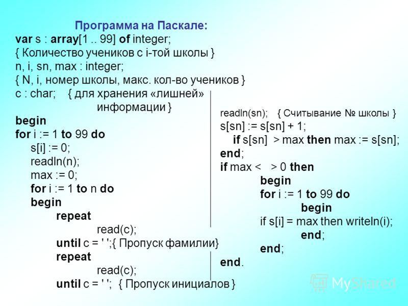 Программа на Паскале: var s : array[1.. 99] of integer; { Количество учеников с i-той школы } n, i, sn, max : integer; { N, i, номер школы, макс. кол-во учеников } c : char; { для хранения «лишней» информации } begin for i := 1 to 99 do s[i] := 0; re