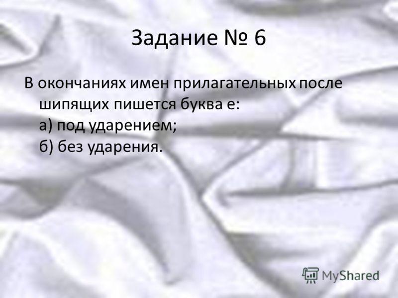 Задание 6 В окончаниях имен прилагательных после шипящих пишется буква е: а) под ударением; б) без ударения.