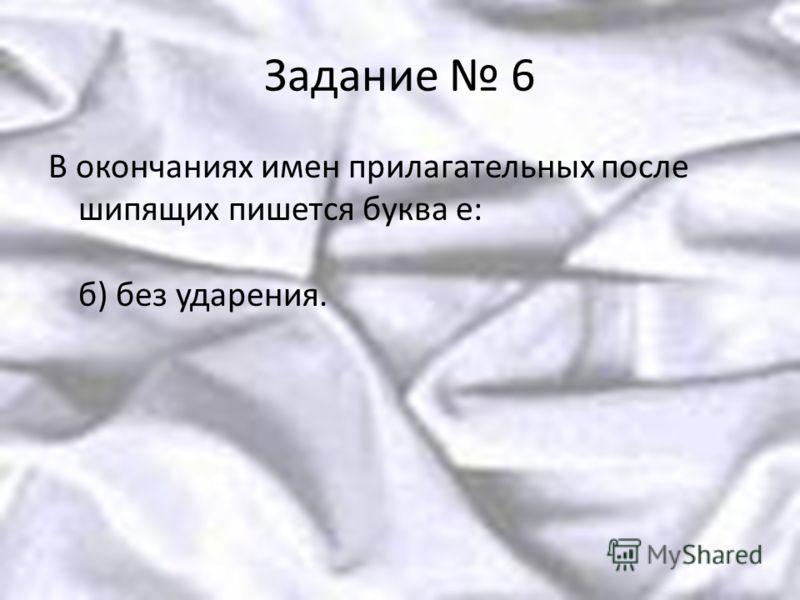 Задание 6 В окончаниях имен прилагательных после шипящих пишется буква е: б) без ударения.