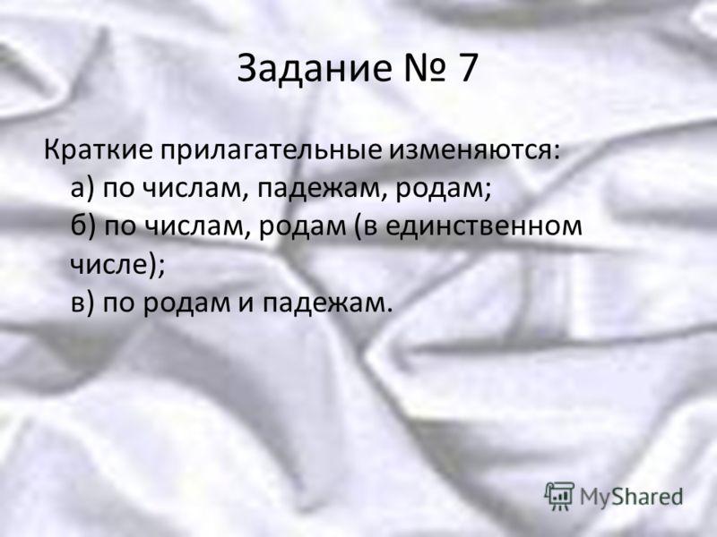 Задание 7 Краткие прилагательные изменяются: а) по числам, падежам, родам; б) по числам, родам (в единственном числе); в) по родам и падежам.
