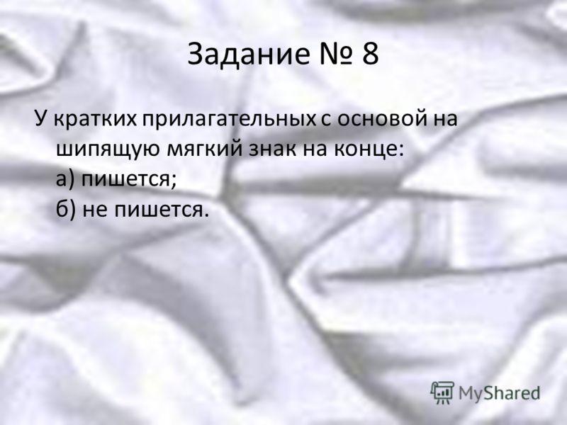 Задание 8 У кратких прилагательных с основой на шипящую мягкий знак на конце: а) пишется; б) не пишется.