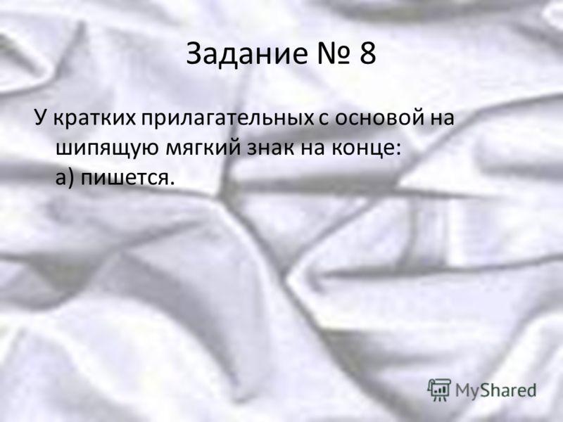 Задание 8 У кратких прилагательных с основой на шипящую мягкий знак на конце: а) пишется.