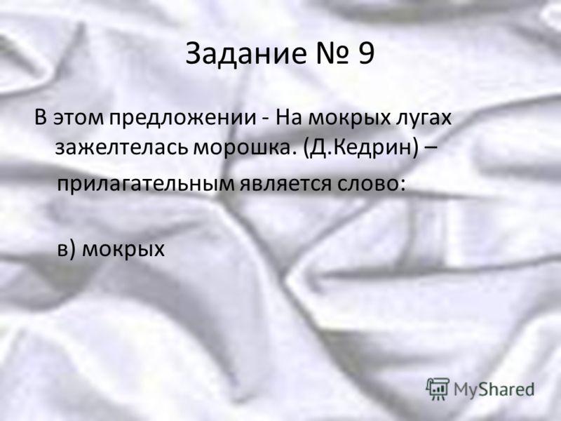 Задание 9 В этом предложении - На мокрых лугах зажелтелась морошка. (Д.Кедрин) – прилагательным является слово: в) мокрых