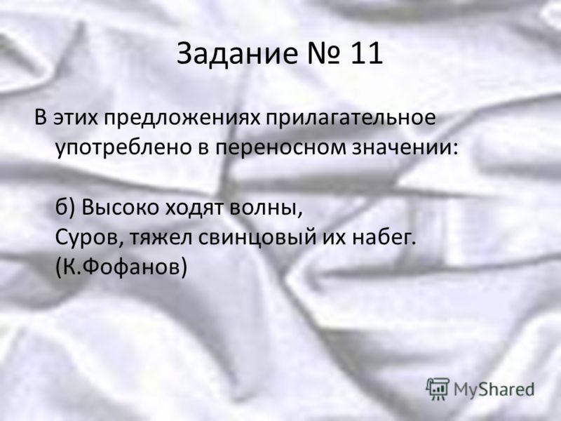 Задание 11 В этих предложениях прилагательное употреблено в переносном значении: б) Высоко ходят волны, Суров, тяжел свинцовый их набег. (К.Фофанов)