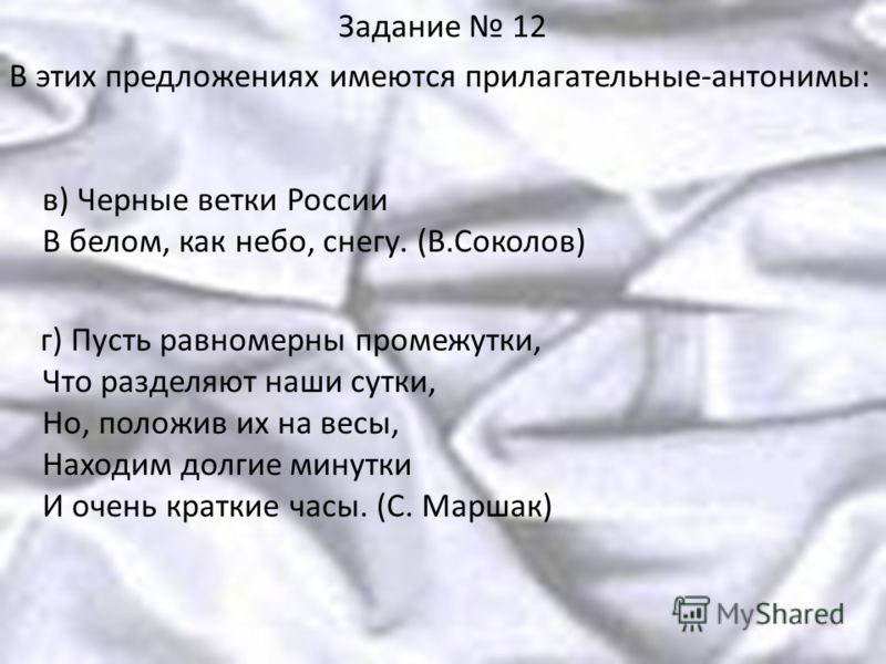 Задание 12 В этих предложениях имеются прилагательные-антонимы: в) Черные ветки России В белом, как небо, снегу. (В.Соколов) г) Пусть равномерны промежутки, Что разделяют наши сутки, Но, положив их на весы, Находим долгие минутки И очень краткие часы