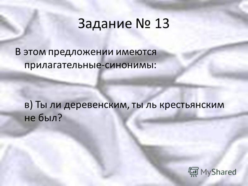 Задание 13 В этом предложении имеются прилагательные-синонимы: в) Ты ли деревенским, ты ль крестьянским не был?
