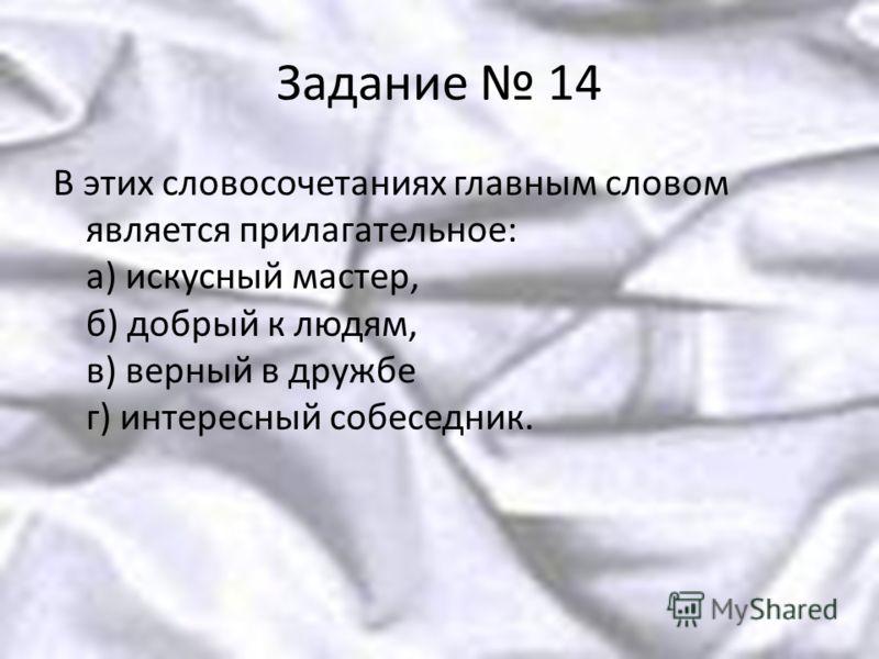 Задание 14 В этих словосочетаниях главным словом является прилагательное: а) искусный мастер, б) добрый к людям, в) верный в дружбе г) интересный собеседник.