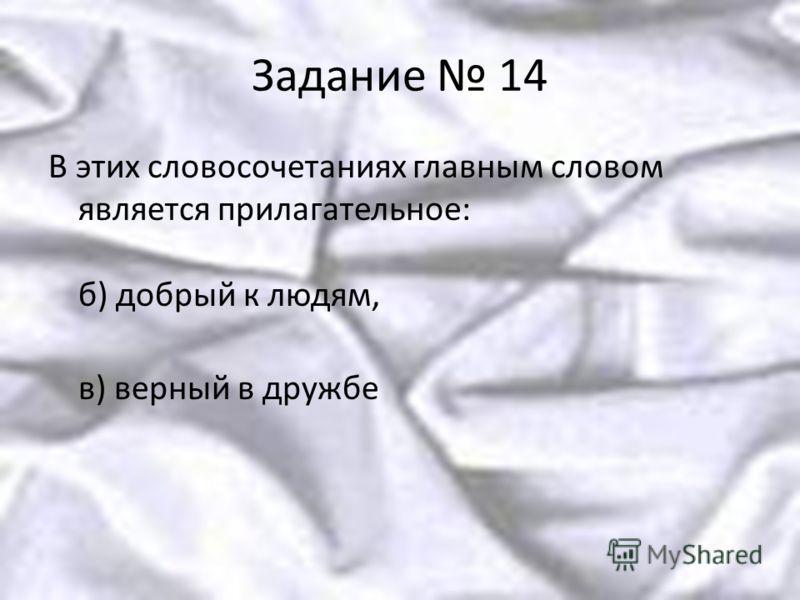 Задание 14 В этих словосочетаниях главным словом является прилагательное: б) добрый к людям, в) верный в дружбе