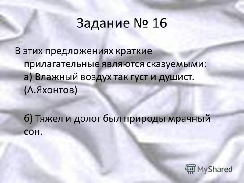 Задание 16 В этих предложениях краткие прилагательные являются сказуемыми: а) Влажный воздух так густ и душист. (А.Яхонтов) б) Тяжел и долог был природы мрачный сон.