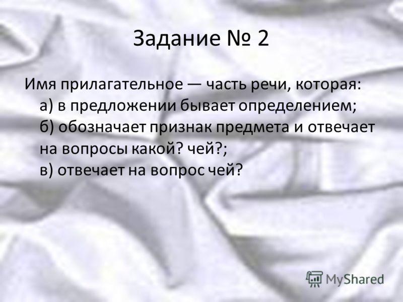 Задание 2 Имя прилагательное часть речи, которая: а) в предложении бывает определением; б) обозначает признак предмета и отвечает на вопросы какой? чей?; в) отвечает на вопрос чей?