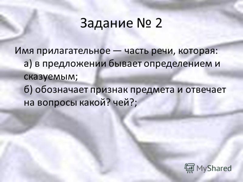 Задание 2 Имя прилагательное часть речи, которая: а) в предложении бывает определением и сказуемым; б) обозначает признак предмета и отвечает на вопросы какой? чей?;