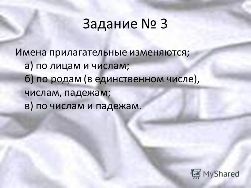 Задание 3 Имена прилагательные изменяются; а) по лицам и числам; б) по родам (в единственном числе), числам, падежам; в) по числам и падежам.