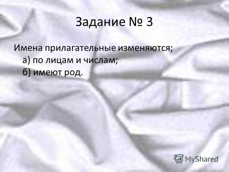 Задание 3 Имена прилагательные изменяются; а) по лицам и числам; б) имеют род.