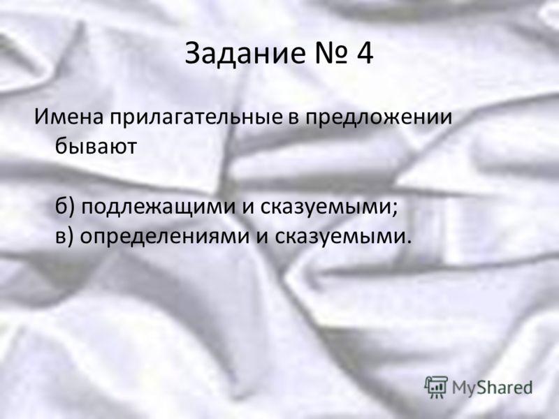 Задание 4 Имена прилагательные в предложении бывают б) подлежащими и сказуемыми; в) определениями и сказуемыми.