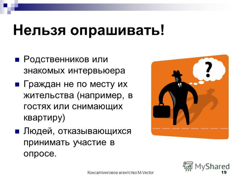 Консалтинговое агентство M-Vector19 Нельзя опрашивать! Родственников или знакомых интервьюера Граждан не по месту их жительства (например, в гостях или снимающих квартиру) Людей, отказывающихся принимать участие в опросе.