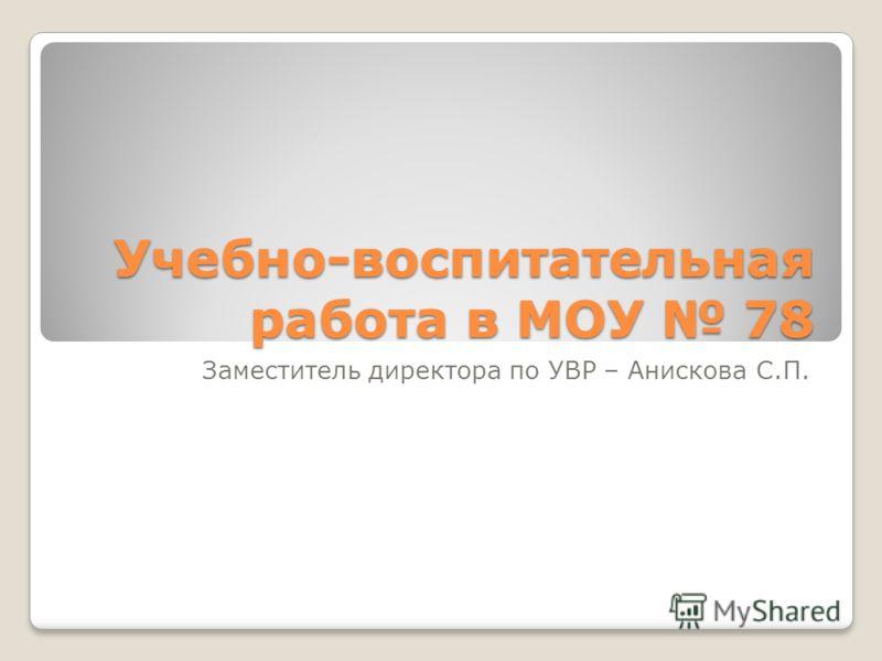 Учебно-воспитательная работа в МОУ 78 Заместитель директора по УВР – Анискова С.П.
