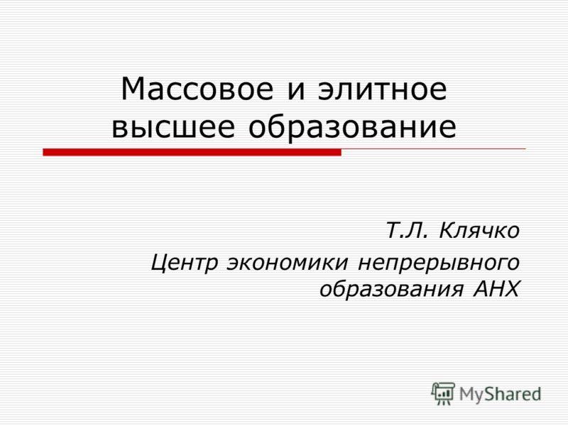 Массовое и элитное высшее образование Т.Л. Клячко Центр экономики непрерывного образования АНХ