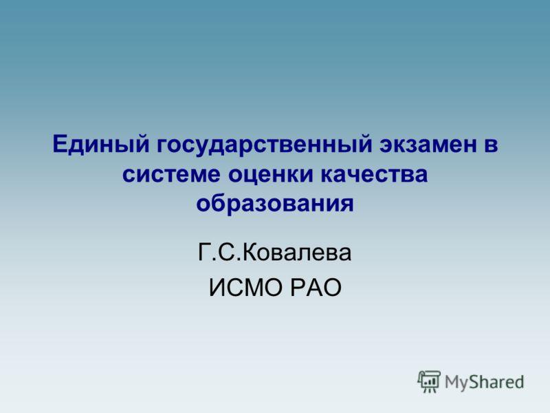 Единый государственный экзамен в системе оценки качества образования Г.С.Ковалева ИСМО РАО