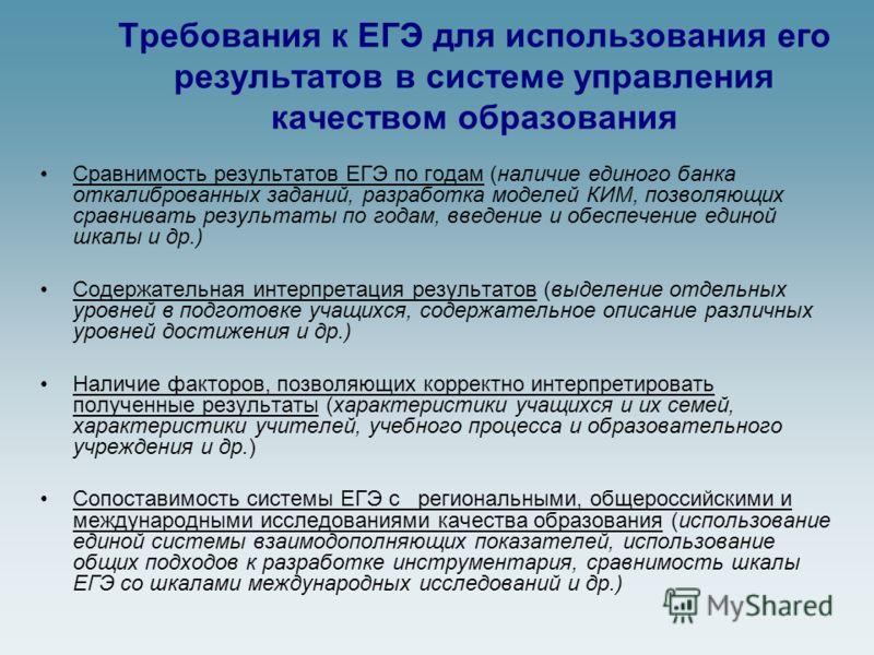 Требования к ЕГЭ для использования его результатов в системе управления качеством образования Сравнимость результатов ЕГЭ по годам (наличие единого банка откалиброванных заданий, разработка моделей КИМ, позволяющих сравнивать результаты по годам, вве
