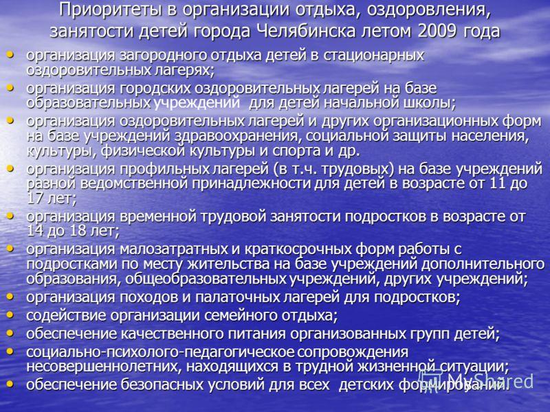 Приоритеты в организации отдыха, оздоровления, занятости детей города Челябинска летом 2009 года организация загородного отдыха детей в стационарных оздоровительных лагерях; организация загородного отдыха детей в стационарных оздоровительных лагерях;