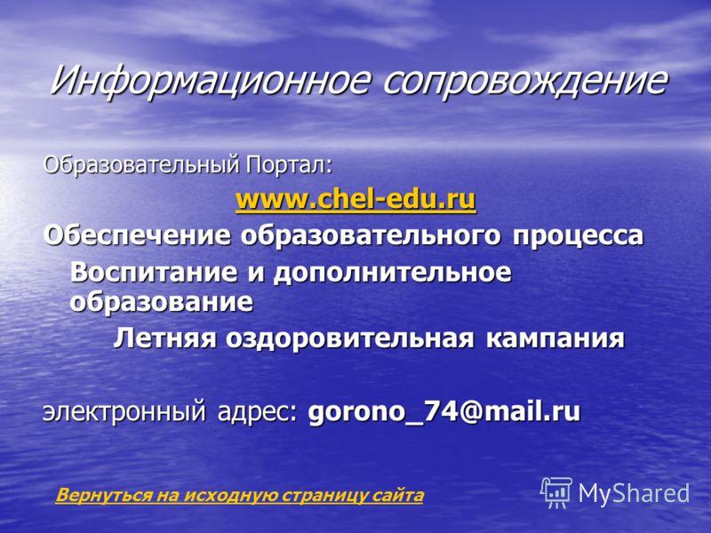 Информационное сопровождение Образовательный Портал: www.chel-edu.ru Обеспечение образовательного процесса Воспитание и дополнительное образование Летняя оздоровительная кампания электронный адрес: gorono_74@mail.ru Вернуться на исходную страницу сай