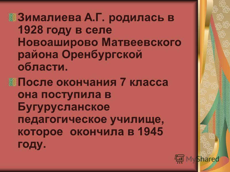 Зималиева А.Г. родилась в 1928 году в селе Новоаширово Матвеевского района Оренбургской области. После окончания 7 класса она поступила в Бугурусланское педагогическое училище, которое окончила в 1945 году.