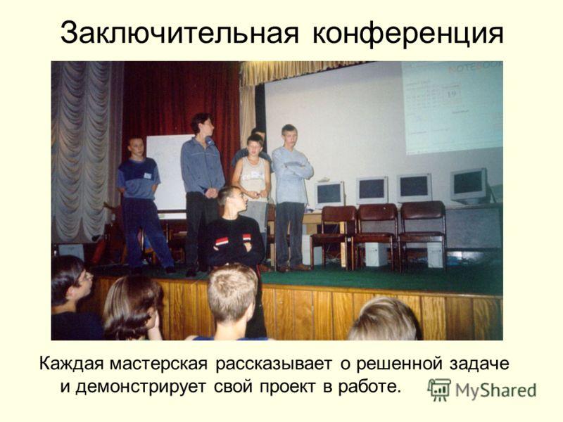 Заключительная конференция Каждая мастерская рассказывает о решенной задаче и демонстрирует свой проект в работе.