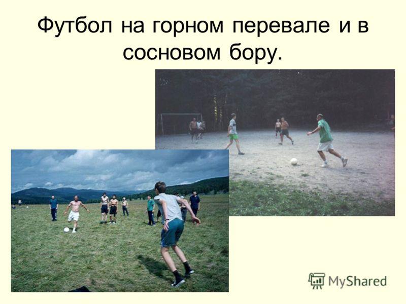 Футбол на горном перевале и в сосновом бору.