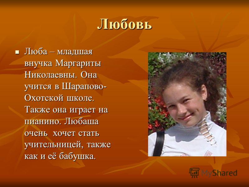 Любовь Люба – младшая внучка Маргариты Николаевны. Она учится в Шарапово- Охотской школе. Также она играет на пианино. Любаша очень хочет стать учительницей, также как и её бабушка. Люба – младшая внучка Маргариты Николаевны. Она учится в Шарапово- О